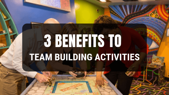 3 BENEFITS TO TEAM BUILDING ACTIVITIES